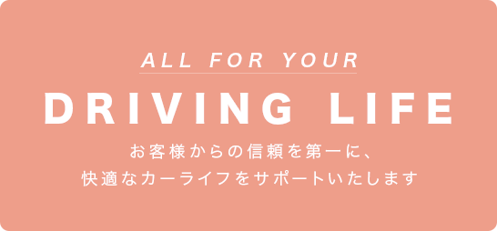 ALL FOR YOUR DRIVING LIFE お客様からの信頼を第一に、快適なカーライフをサポートいたします